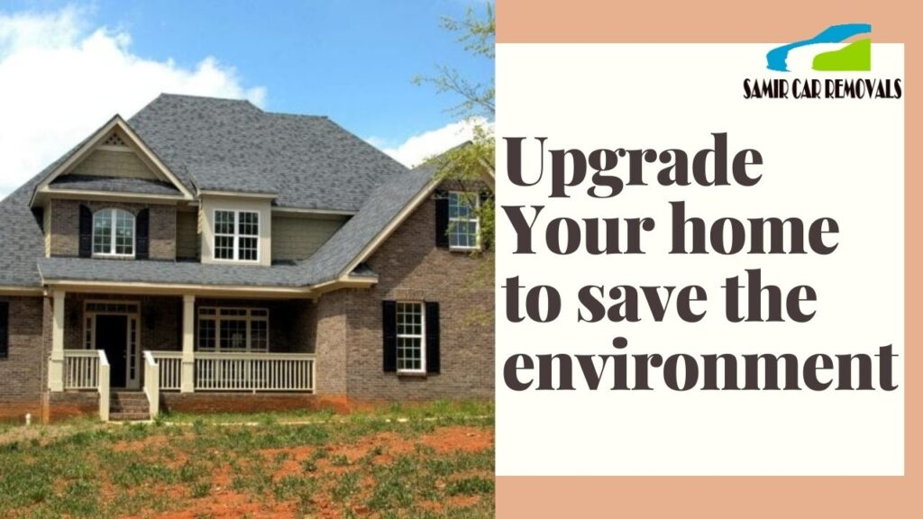 Upgrade Your Home and Save The Environment Too